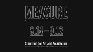 """Measure"" Exhibition Aug 14 - Sept 12 at Storefront for Art and Architecture"